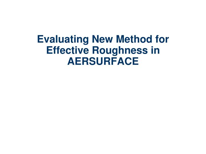 Evaluating New Method for Effective Roughness in AERSURFACE
