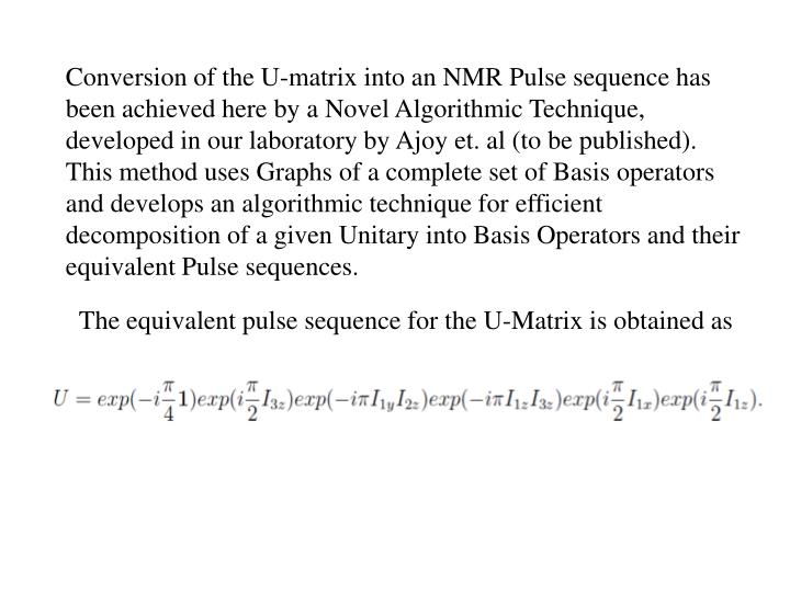 Conversion of the U-matrix into an NMR Pulse sequence has been achieved here by a Novel Algorithmic Technique, developed in our laboratory by Ajoy et. al (to be published). This method uses Graphs of a complete set of Basis operators and develops an algorithmic technique for efficient decomposition of a given Unitary into Basis Operators and their equivalent Pulse sequences.