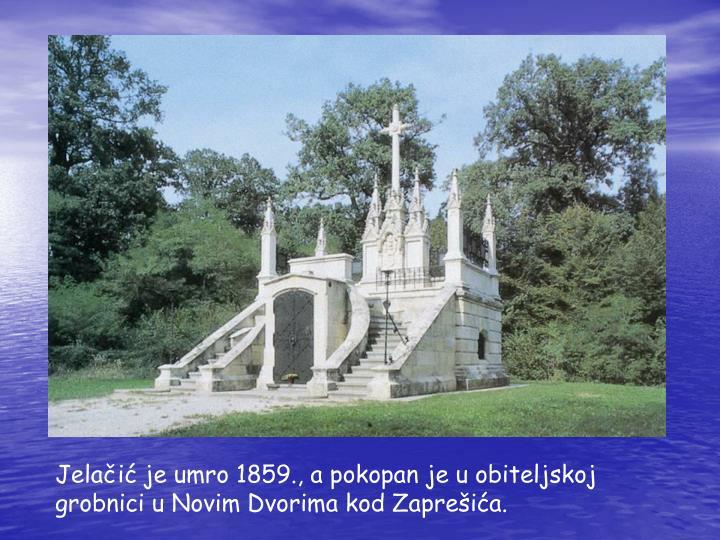 Jelačić je umro 1859., a pokopan je u obiteljskoj grobnici u Novim Dvorima kod Zaprešića.