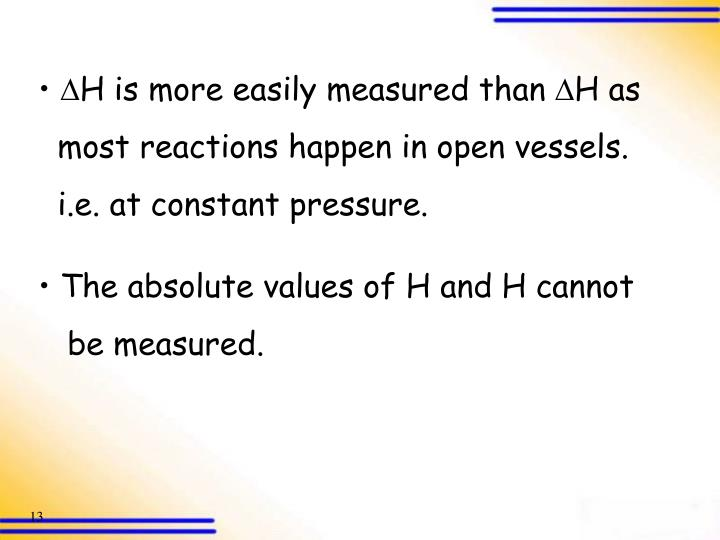 H is more easily measured than H as