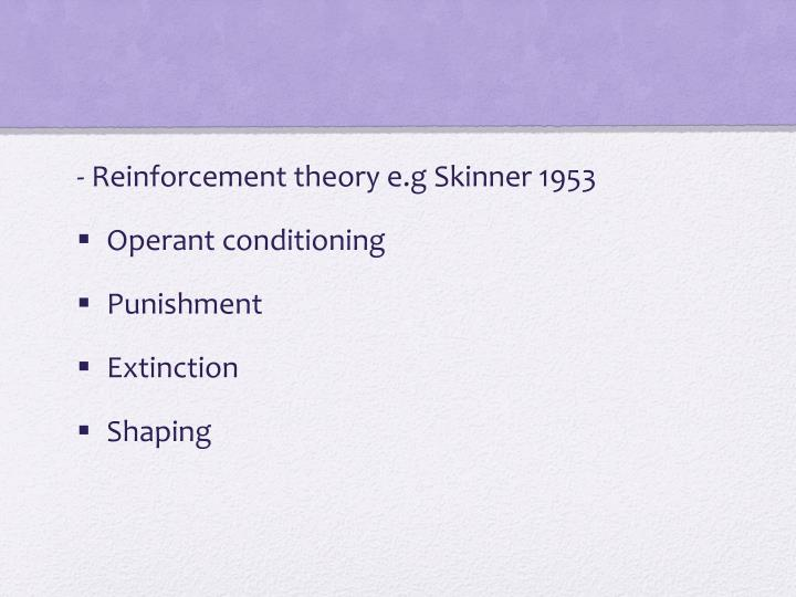 - Reinforcement theory e.g Skinner 1953