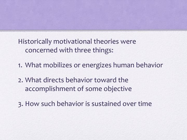 Historically motivational theories were concerned with three things: