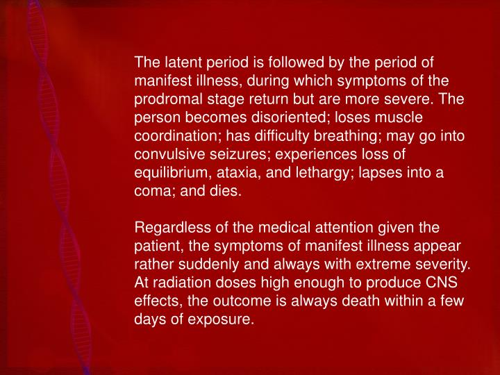 The latent period is followed by the period of manifest illness, during which symptoms of the prodromal stage return but are more severe. The person becomes disoriented; loses muscle coordination; has difficulty breathing; may go into convulsive seizures; experiences loss of equilibrium, ataxia, and lethargy; lapses into a coma; and dies.