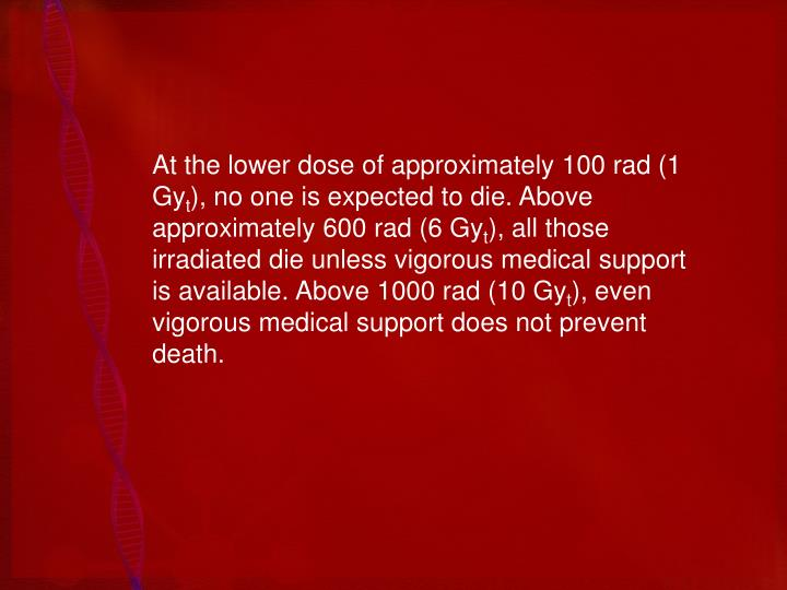 At the lower dose of approximately 100 rad (1 Gy