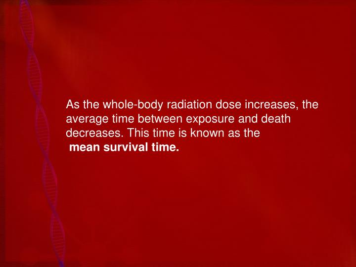 As the whole-body radiation dose increases, the average time between exposure and death decreases. This time is known as the