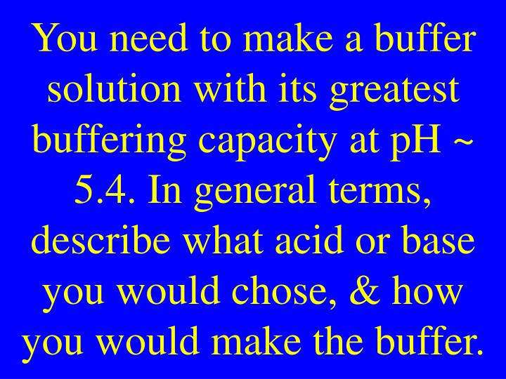 You need to make a buffer solution with its greatest buffering capacity at pH ~ 5.4. In general terms, describe what acid or base you would chose, & how you would make the buffer.
