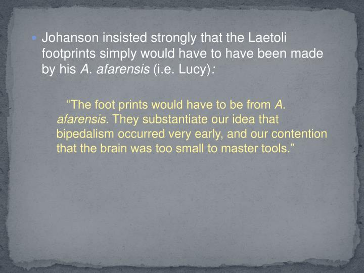 Johanson insisted strongly that the Laetoli footprints simply would have to have been made by his
