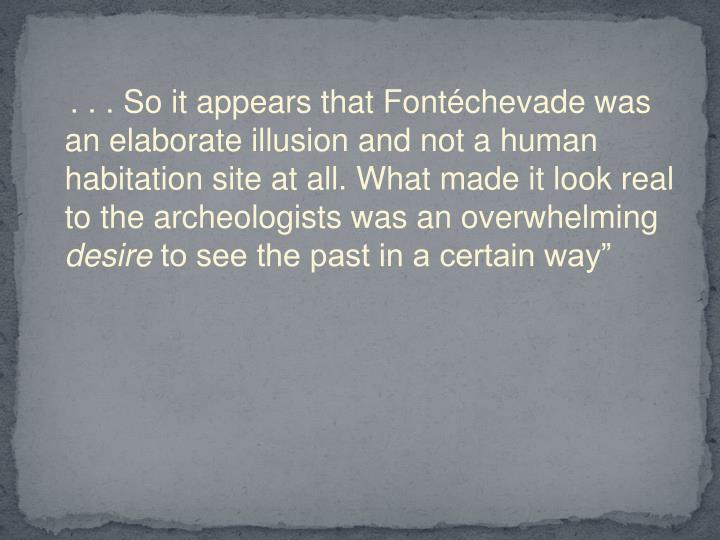 . . . So it appears that Fontéchevade was an elaborate illusion and not a human habitation site at all. What made it look real to the archeologists was an overwhelming