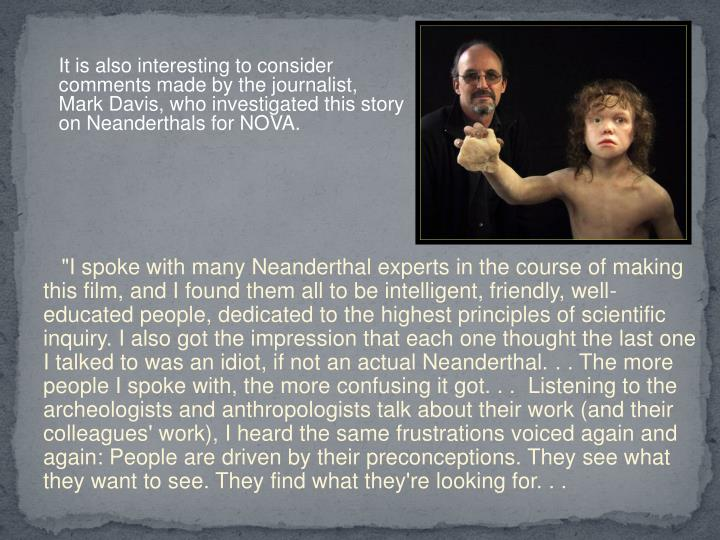 It is also interesting to consider comments made by the journalist, Mark Davis, who investigated this story on Neanderthals for NOVA.
