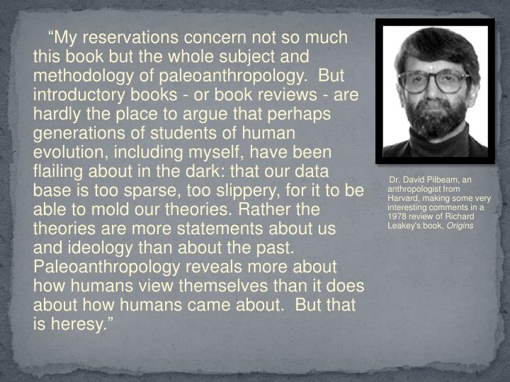 """""""My reservations concern not so much this book but the whole subject and methodology of paleoanthropology.  But introductory books - or book reviews - are hardly the place to argue that perhaps generations of students of human evolution, including myself, have been flailing about in the dark: that our data base is too sparse, too slippery, for it to be able to mold our theories. Rather the theories are more statements about us and ideology than about the past.  Paleoanthropology reveals more about how humans view themselves than it does about how humans came about.  But that is heresy."""""""