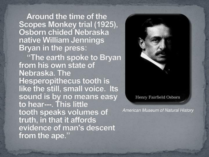 Around the time of the Scopes Monkey trial (1925), Osborn chided Nebraska native William Jennings Bryan in the press: