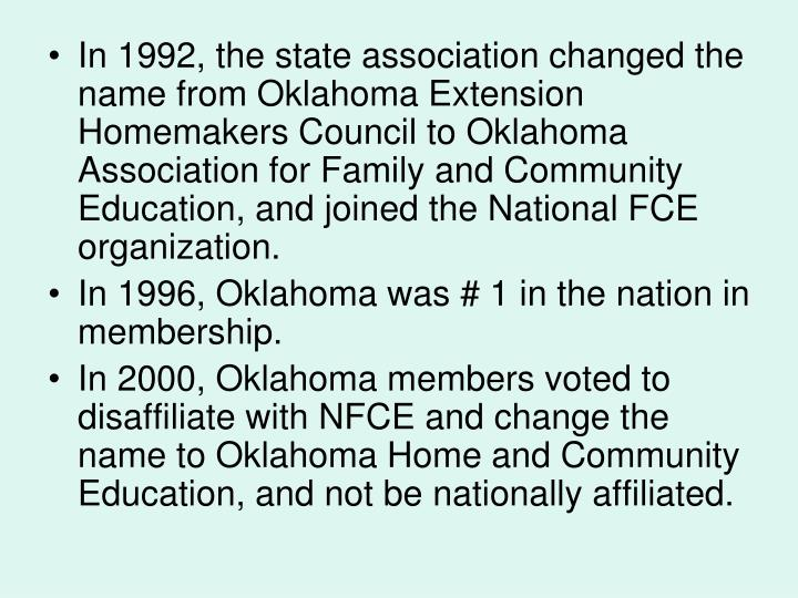 In 1992, the state association changed the name from Oklahoma Extension Homemakers Council to Oklahoma Association for Family and Community Education, and joined the National FCE organization.