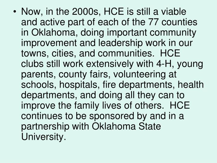 Now, in the 2000s, HCE is still a viable and active part of each of the 77 counties in Oklahoma, doing important community improvement and leadership work in our towns, cities, and communities.  HCE clubs still work extensively with 4-H, young parents, county fairs, volunteering at schools, hospitals, fire departments, health departments, and doing all they can to improve the family lives of others.  HCE continues to be sponsored by and in a partnership with Oklahoma State University.