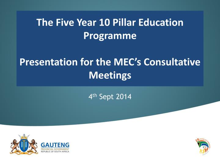 The five year 10 pillar education programme p resentation for the mec s consultative meetings