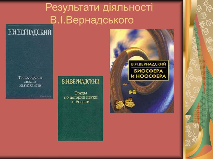 Результати діяльності   В.І.Вернадського