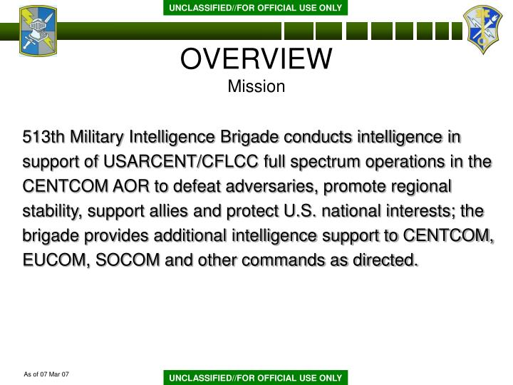 513th Military Intelligence Brigade conducts intelligence in support of USARCENT/CFLCC full spectrum operations in the CENTCOM AOR to defeat adversaries, promote regional stability, support allies and protect U.S. national interests; the brigade provides additional intelligence support to CENTCOM, EUCOM, SOCOM and other commands as directed.