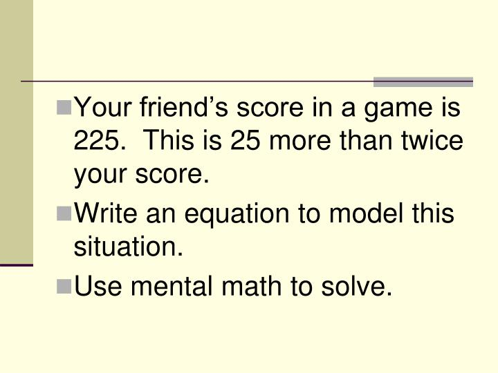 Your friend's score in a game is 225.  This is 25 more than twice your score.