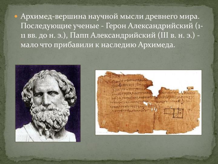 Архимед-вершина научной мысли древнего мира. Последующие ученые - Герон Александрийский (1-11 вв. до н. э.), Папп Александрийский (III в. н. э.) - мало что прибавили к наследию Архимеда.