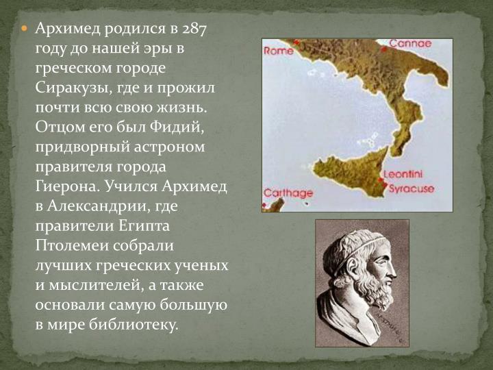 Архимед родился в 287 году до нашей эры в греческом городе Сиракузы, где и прожил почти всю свою жизнь. Отцом его был Фидий, придворный астроном правителя города
