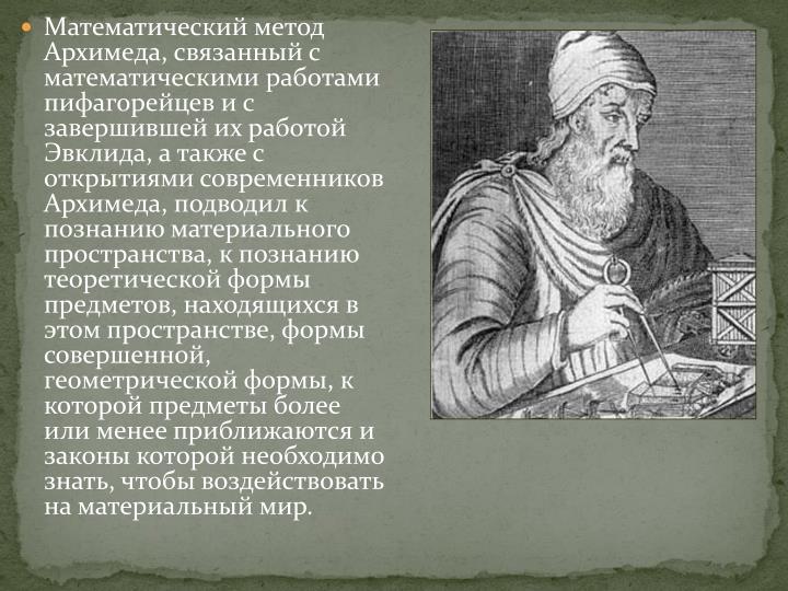 Математический метод Архимеда, связанный с математическими работами пифагорейцев и с завершившей их работой Эвклида, а также с открытиями современников Архимеда, подводил к познанию материального пространства, к познанию теоретической формы предметов, находящихся в этом пространстве, формы совершенной, геометрической формы, к которой предметы более или менее приближаются и законы которой необходимо знать, чтобы воздействовать на материальный мир.