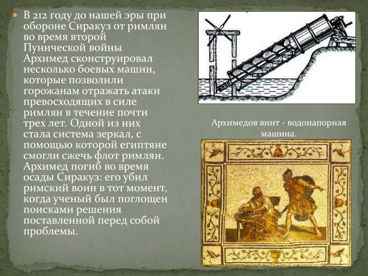 В 212 году до нашей эры при обороне Сиракуз от римлян во время второй Пунической войны Архимед сконструировал несколько боевых машин, которые позволили горожанам отражать атаки превосходящих в силе римлян в течение почти трех лет. Одной из них стала система зеркал, с помощью которой египтяне смогли сжечь флот римлян. Архимед погиб во время осады Сиракуз: его убил римский воин в тот момент, когда ученый был поглощен поисками решения поставленной перед собой проблемы.