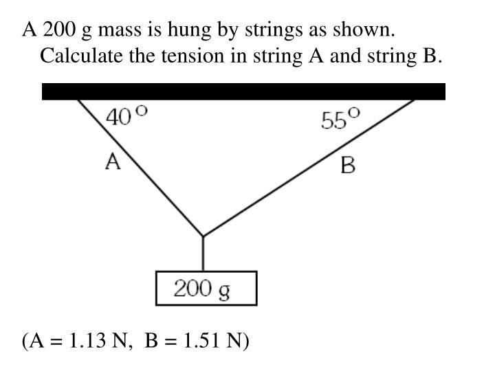 A 200 g mass is hung by strings as shown.  Calculate the tension in string A and string B.