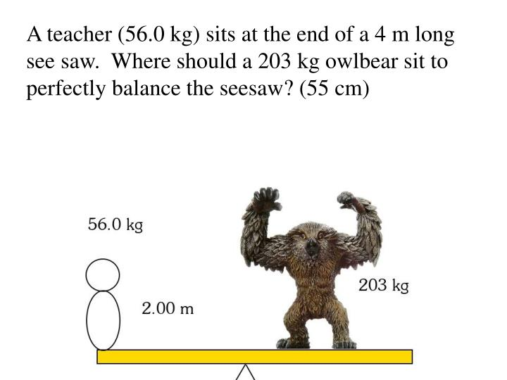 A teacher (56.0 kg) sits at the end of a 4 m long see saw.  Where should a 203 kg owlbear sit to perfectly balance the seesaw? (55 cm)