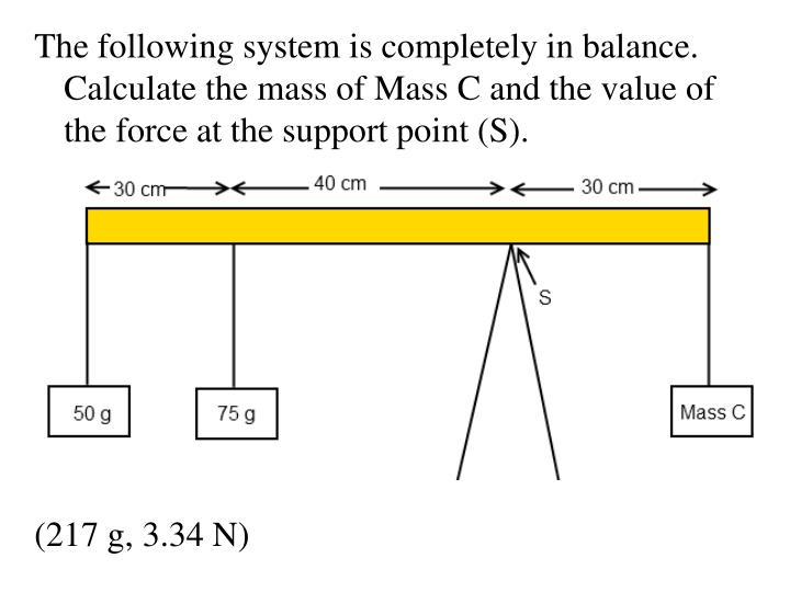 The following system is completely in balance.  Calculate the mass of Mass C and the value of the force at the support point (S).
