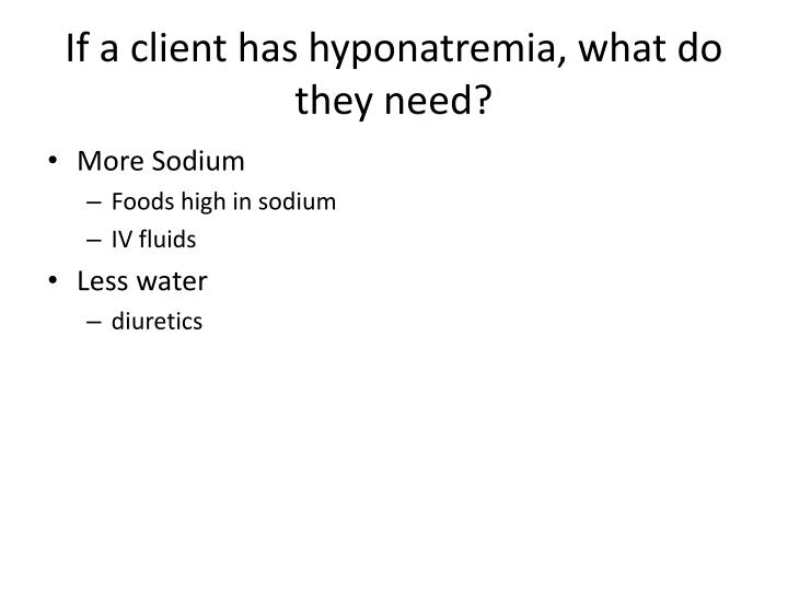 If a client has hyponatremia, what do they need?