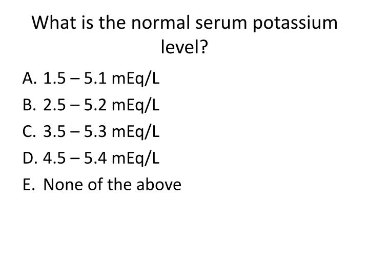 What is the normal serum potassium level?