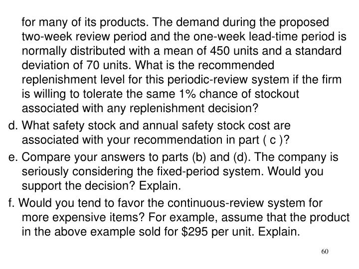 for many of its products. The demand during the proposed two-week review period and the one-week lead-time period is normally distributed with a mean of 450 units and a standard deviation of 70 units. What is the recommended replenishment level for this periodic-review system if the firm is willing to tolerate the same 1% chance of stockout associated with any replenishment decision?