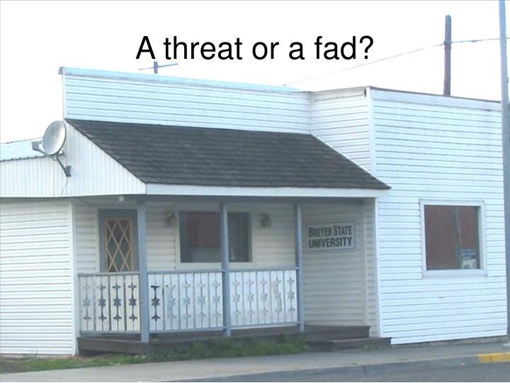 A threat or a fad?