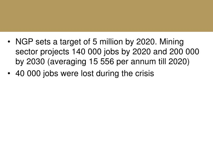 NGP sets a target of 5 million by 2020. Mining sector projects 140 000 jobs by 2020 and 200 000 by 2030 (averaging 15 556 per annum till 2020)