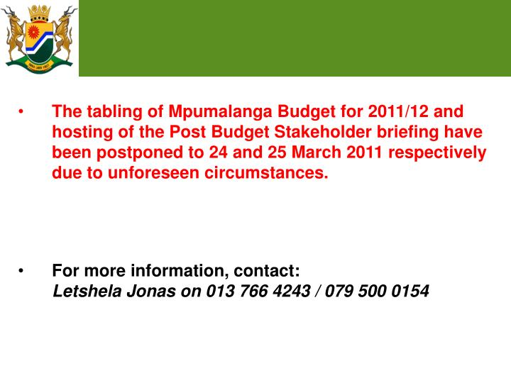 The tabling of Mpumalanga Budget for 2011/12 and hosting of the Post Budget Stakeholder briefing have been postponed to 24 and 25 March 2011 respectively due to unforeseen circumstances.