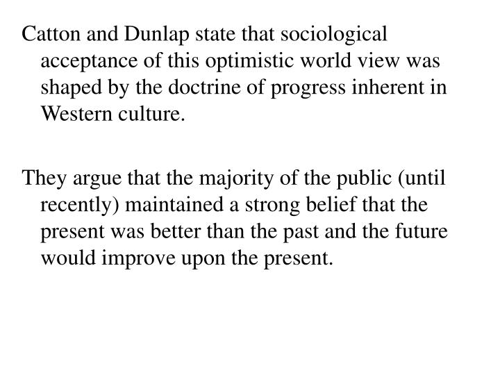 Catton and Dunlap state that sociological acceptance of this optimistic world view was shaped by the doctrine of progress inherent in Western culture.