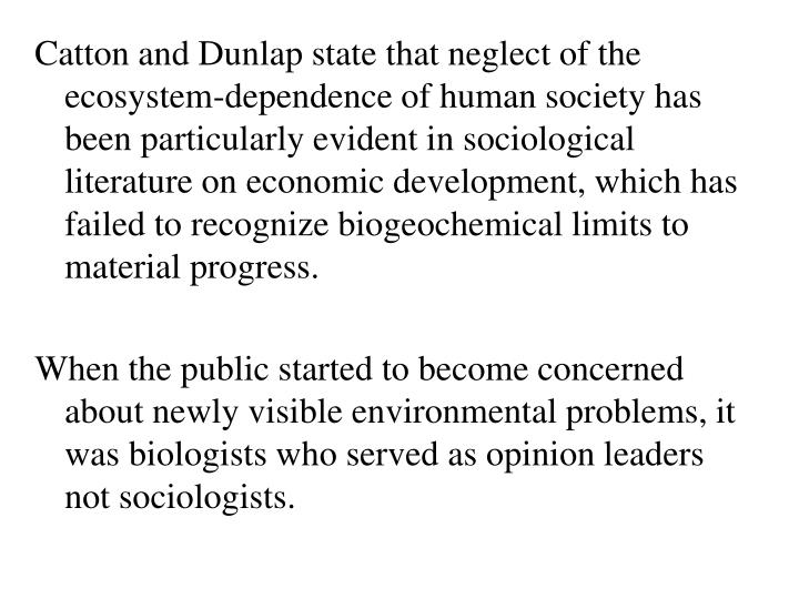 Catton and Dunlap state that neglect of the ecosystem-dependence of human society has been particularly evident in sociological literature on economic development, which has failed to recognize biogeochemical limits to material progress.
