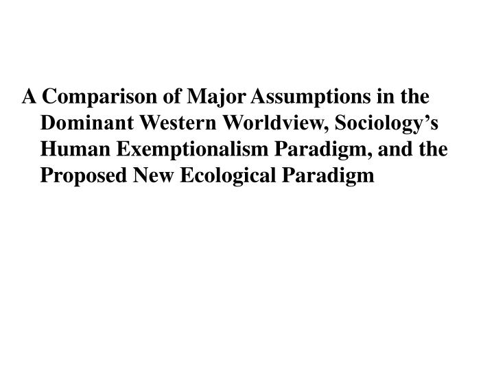 A Comparison of Major Assumptions in the Dominant Western Worldview, Sociology's Human Exemptionalism Paradigm, and the Proposed New Ecological Paradigm