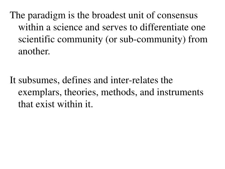 The paradigm is the broadest unit of consensus within a science and serves to differentiate one scientific community (or sub-community) from another.