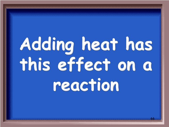 Adding heat has this effect on a reaction