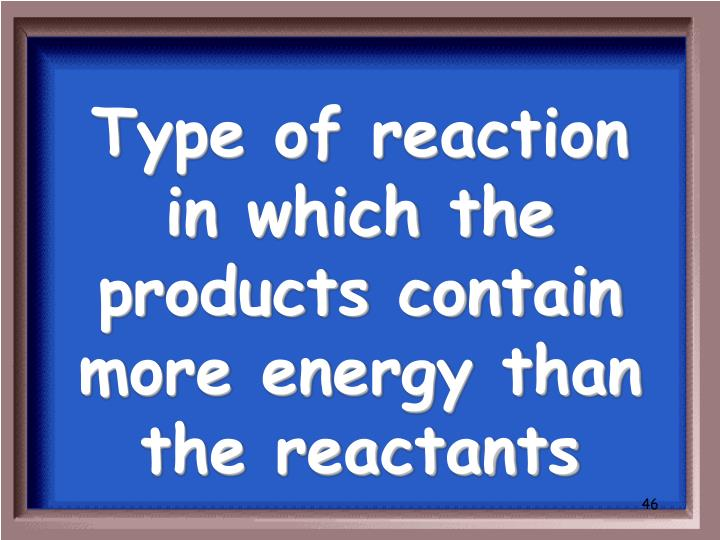 Type of reaction in which the products contain more energy than the reactants