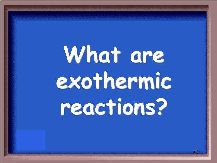 What are exothermic reactions?