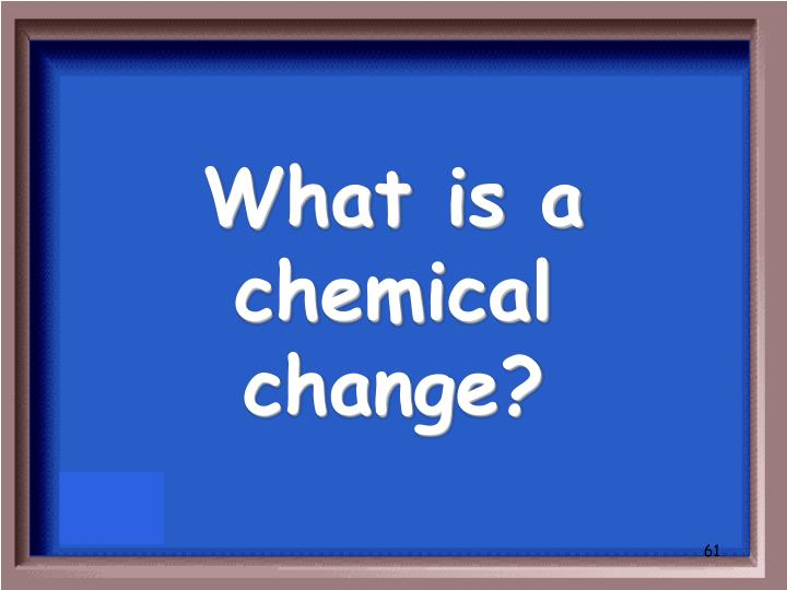 What is a chemical change?