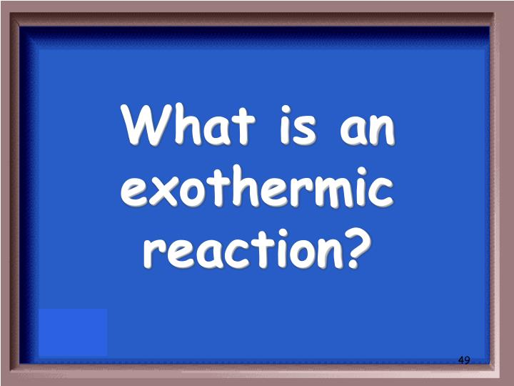 What is an exothermic reaction?