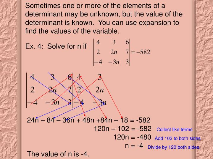 Sometimes one or more of the elements of a determinant may be unknown, but the value of the determinant is known.  You can use expansion to find the values of the variable.