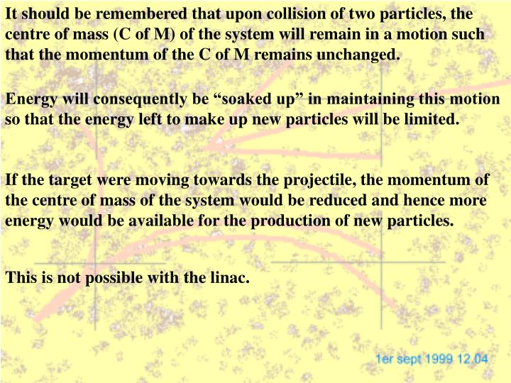 It should be remembered that upon collision of two particles, the centre of mass (C of M) of the system will remain in a motion such that the momentum of the C of M remains unchanged.