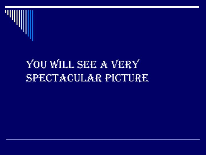 you will see a very spectacular picture n.