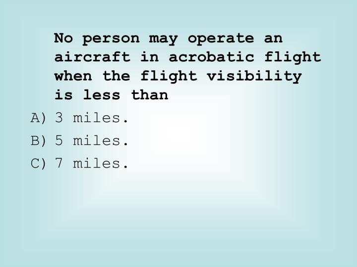 No person may operate an aircraft in acrobatic flight when the flight visibility is less than
