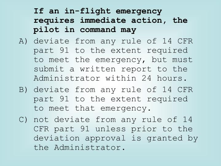 If an in-flight emergency requires immediate action, the pilot in command may
