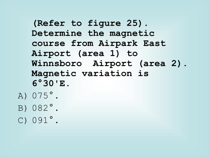 (Refer to figure 25). Determine the magnetic course from Airpark East Airport (area 1) to Winnsboro  Airport (area 2). Magnetic variation is 6°30'E.