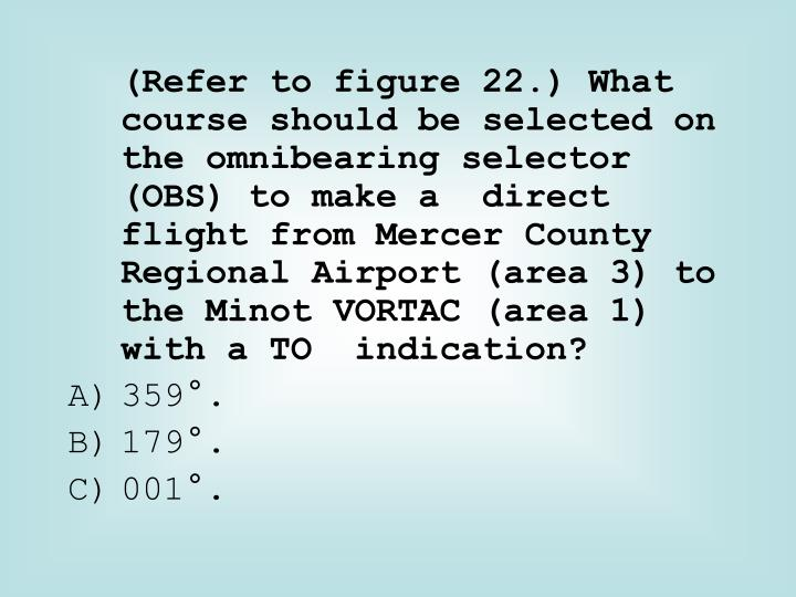 (Refer to figure 22.) What course should be selected on the omnibearing selector (OBS) to make a  direct flight from Mercer County Regional Airport (area 3) to the Minot VORTAC (area 1) with a TO  indication?
